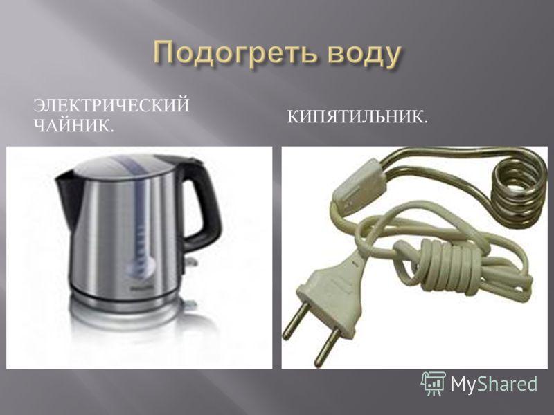 ЭЛЕКТРИЧЕСКИЙ ЧАЙНИК. КИПЯТИЛЬНИК.