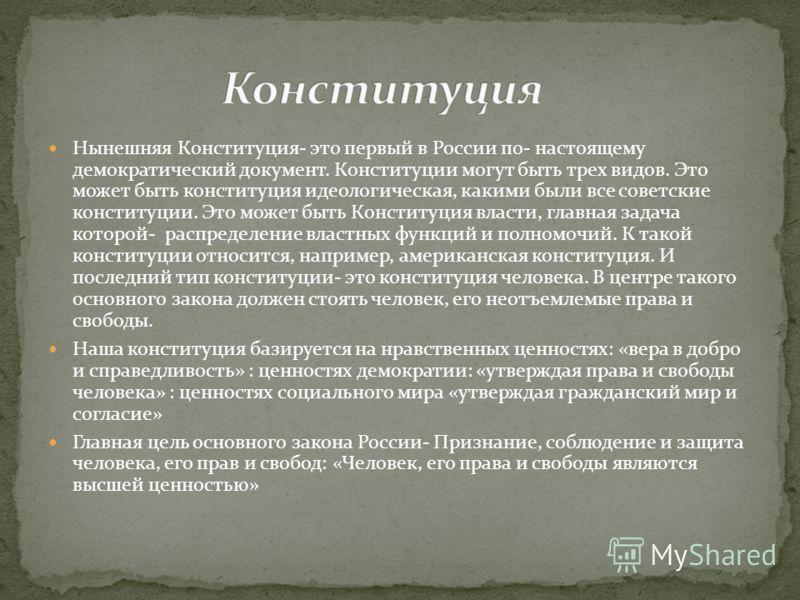 Нынешняя Конституция- это первый в России по- настоящему демократический документ. Конституции могут быть трех видов. Это может быть конституция идеологическая, какими были все советские конституции. Это может быть Конституция власти, главная задача