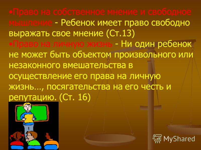 Право на собственное мнение и свободное мышление - Ребенок имеет право свободно выражать свое мнение (Ст.13) Право на личную жизнь - Ни один ребенок не может быть объектом произвольного или незаконного вмешательства в осуществление его права на личну