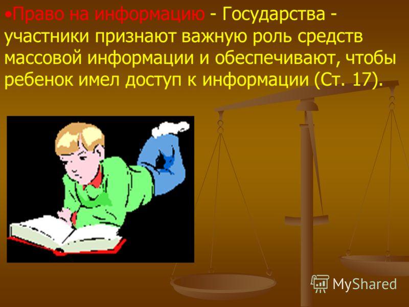 Право на информацию - Государства - участники признают важную роль средств массовой информации и обеспечивают, чтобы ребенок имел доступ к информации (Ст. 17).