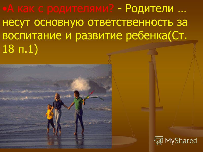 А как с родителями? - Родители … несут основную ответственность за воспитание и развитие ребенка(Ст. 18 п.1)