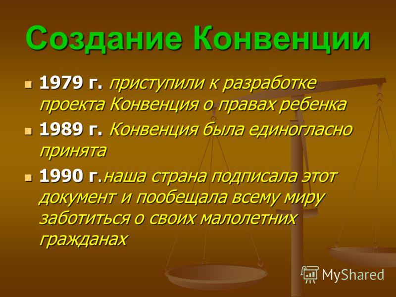 Создание Конвенции 1979 г. приступили к разработке проекта Конвенция о правах ребенка 1979 г. приступили к разработке проекта Конвенция о правах ребенка 1989 г. Конвенция была единогласно принята 1989 г. Конвенция была единогласно принята 1990 г.наша
