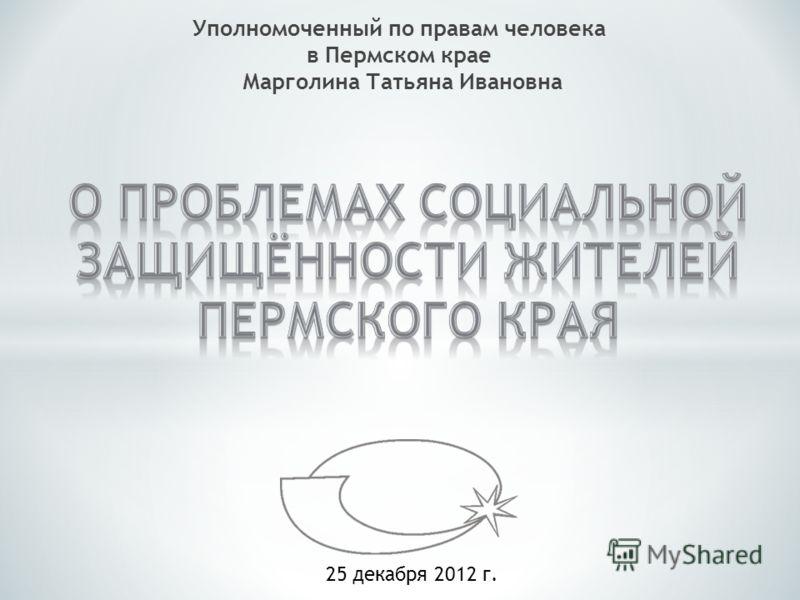 Уполномоченный по правам человека в Пермском крае Марголина Татьяна Ивановна 25 декабря 2012 г.