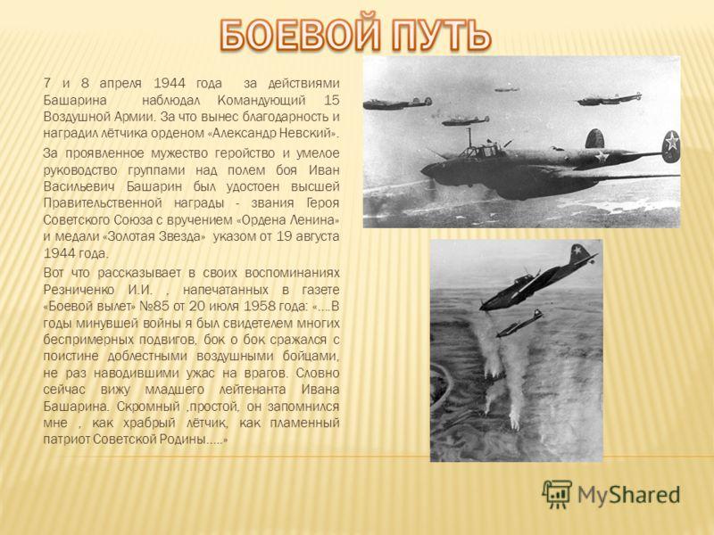 7 и 8 апреля 1944 года за действиями Башарина наблюдал Командующий 15 Воздушной Армии. За что вынес благодарность и наградил лётчика орденом «Александр Невский». За проявленное мужество геройство и умелое руководство группами над полем боя Иван Васил