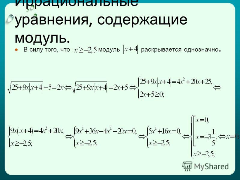 Иррациональные уравнения, содержащие модуль. В силу того, что модуль раскрывается однозначно.