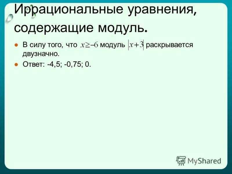 Иррациональные уравнения, содержащие модуль. В силу того, что модуль раскрывается двузначно. Ответ: -4,5; -0,75; 0.