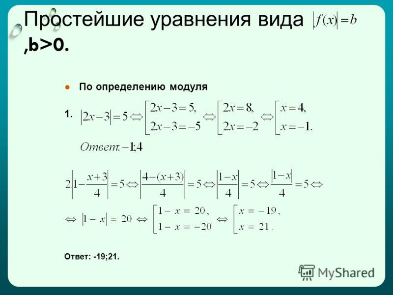 Простейшие уравнения вида,b>0. По определению модуля 1. Ответ: -19;21.