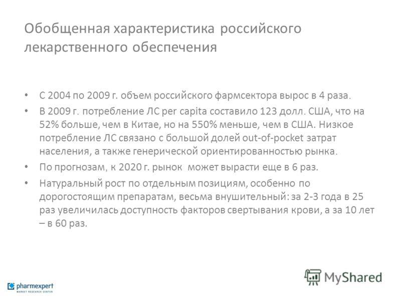 Обобщенная характеристика российского лекарственного обеспечения С 2004 по 2009 г. объем российского фармсектора вырос в 4 раза. В 2009 г. потребление ЛС per capita составило 123 долл. США, что на 52% больше, чем в Китае, но на 550% меньше, чем в США