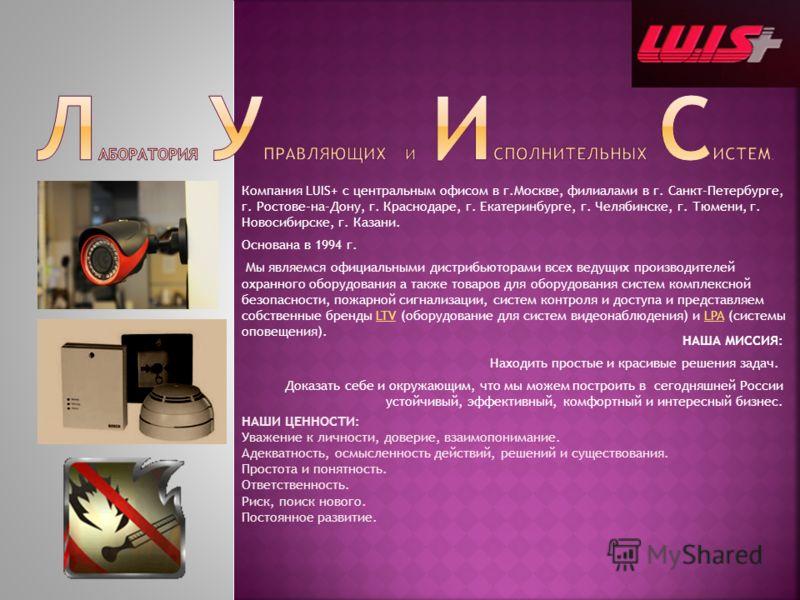 НАША МИССИЯ: Находить простые и красивые решения задач. Доказать себе и окружающим, что мы можем построить в сегодняшней России устойчивый, эффективный, комфортный и интересный бизнес. Компания LUIS+ с центральным офисом в г.Москве, филиалами в г. Са