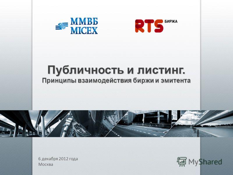 6 декабря 2012 года Москва Публичность и листинг. Принципы взаимодействия биржи и эмитента
