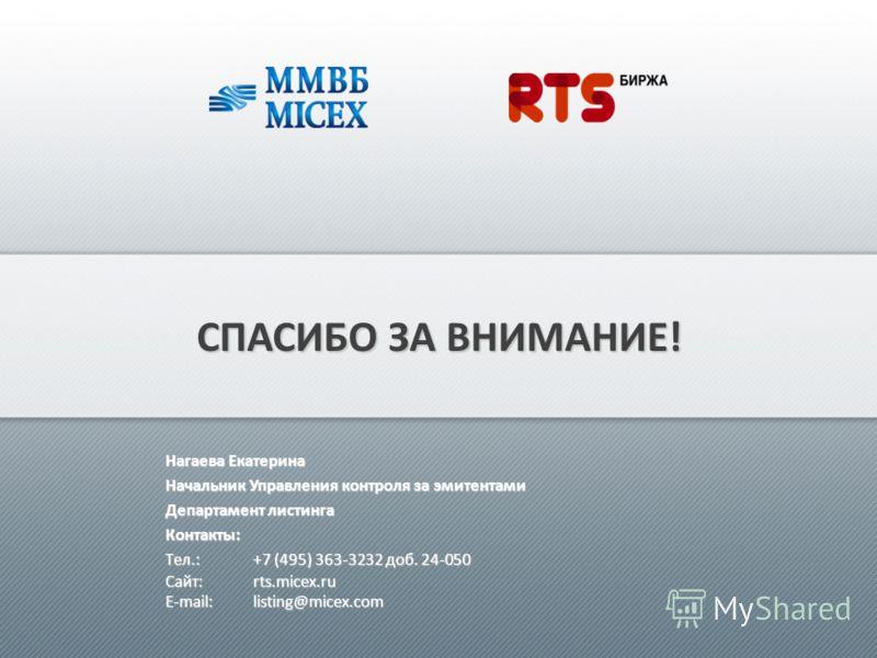 СПАСИБО ЗА ВНИМАНИЕ! Нагаева Екатерина Начальник Управления контроля за эмитентами Департамент листинга Контакты: Tел.:+7 (495) 363-3232 доб. 24-050 Сайт: rts.micex.ru E-mail: listing@micex.com