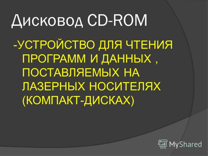Дисковод CD-ROM -УСТРОЙСТВО ДЛЯ ЧТЕНИЯ ПРОГРАММ И ДАННЫХ, ПОСТАВЛЯЕМЫХ НА ЛАЗЕРНЫХ НОСИТЕЛЯХ (КОМПАКТ-ДИСКАХ)