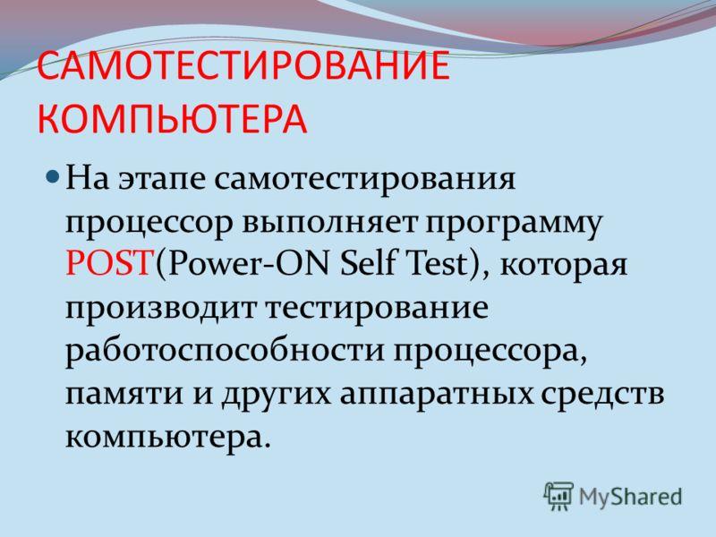 САМОТЕСТИРОВАНИЕ КОМПЬЮТЕРА На этапе самотестирования процессор выполняет программу POST(Power-ON Self Test), которая производит тестирование работоспособности процессора, памяти и других аппаратных средств компьютера.