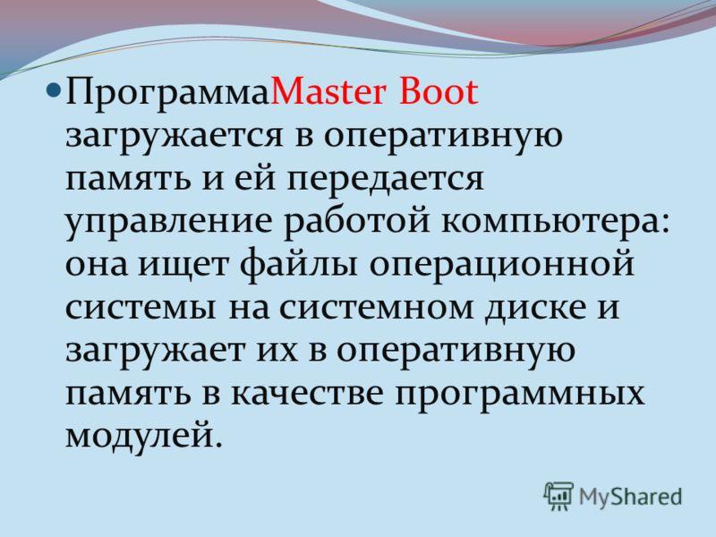 ПрограммаMaster Boot загружается в оперативную память и ей передается управление работой компьютера: она ищет файлы операционной системы на системном диске и загружает их в оперативную память в качестве программных модулей.