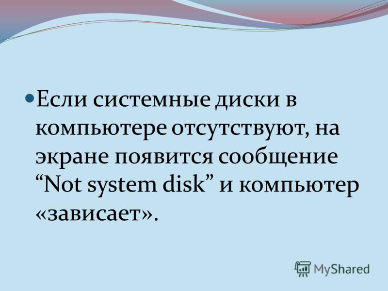 Если системные диски в компьютере отсутствуют, на экране появится сообщение Not system disk и компьютер «зависает».