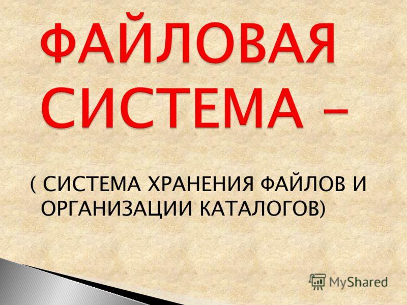 ( СИСТЕМА ХРАНЕНИЯ ФАЙЛОВ И ОРГАНИЗАЦИИ КАТАЛОГОВ)