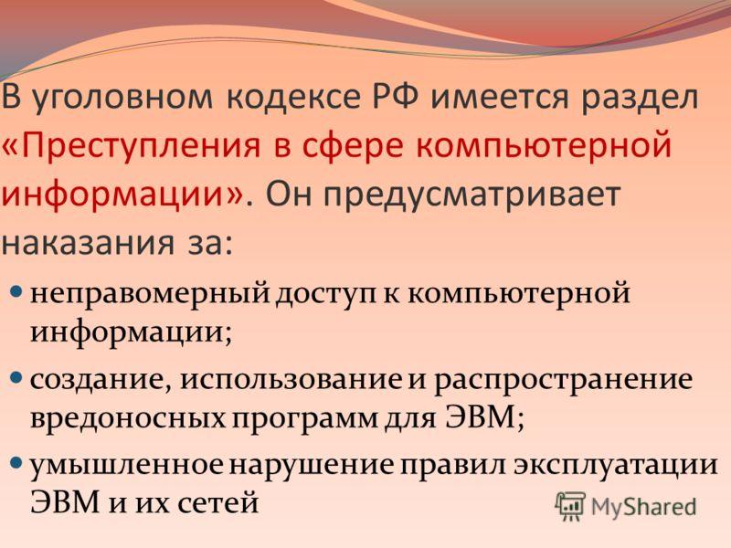 В уголовном кодексе РФ имеется раздел «Преступления в сфере компьютерной информации». Он предусматривает наказания за: неправомерный доступ к компьютерной информации; создание, использование и распространение вредоносных программ для ЭВМ; умышленное
