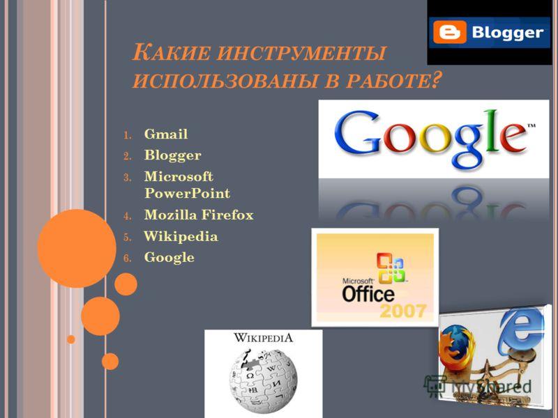 К АКИЕ ИНСТРУМЕНТЫ ИСПОЛЬЗОВАНЫ В РАБОТЕ ? 1. Gmail 2. Blogger 3. Microsoft PowerPoint 4. Mozilla Firefox 5. Wikipedia 6. Google