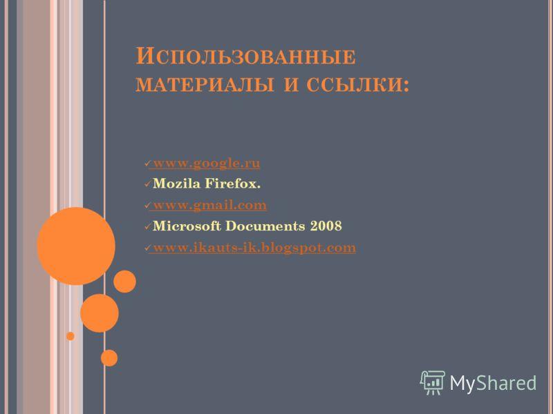 И СПОЛЬЗОВАННЫЕ МАТЕРИАЛЫ И ССЫЛКИ : www.google.ru www.google.ru Mozila Firefox. www.gmail.com www.gmail.com Microsoft Documents 2008 www.ikauts-ik.blogspot.com www.ikauts-ik.blogspot.com