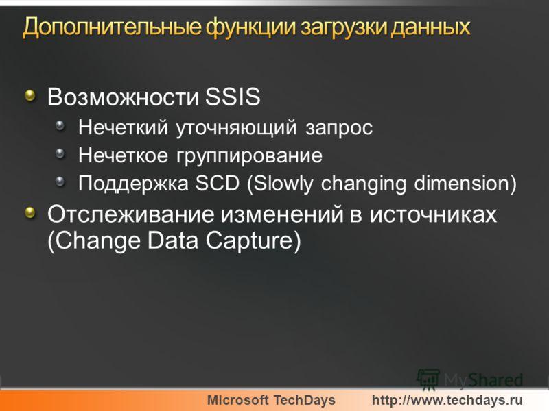 Microsoft TechDayshttp://www.techdays.ru Возможности SSIS Нечеткий уточняющий запрос Нечеткое группирование Поддержка SCD (Slowly changing dimension) Отслеживание изменений в источниках (Change Data Capture)