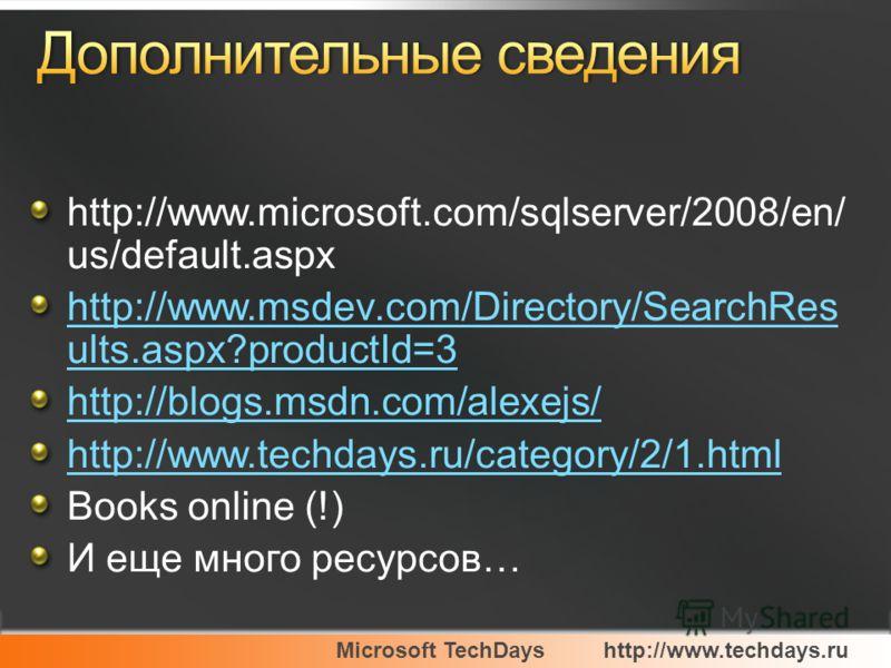 Microsoft TechDayshttp://www.techdays.ru http://www.microsoft.com/sqlserver/2008/en/ us/default.aspx http://www.msdev.com/Directory/SearchRes ults.aspx?productId=3 http://blogs.msdn.com/alexejs/ http://www.techdays.ru/category/2/1.html Books online (