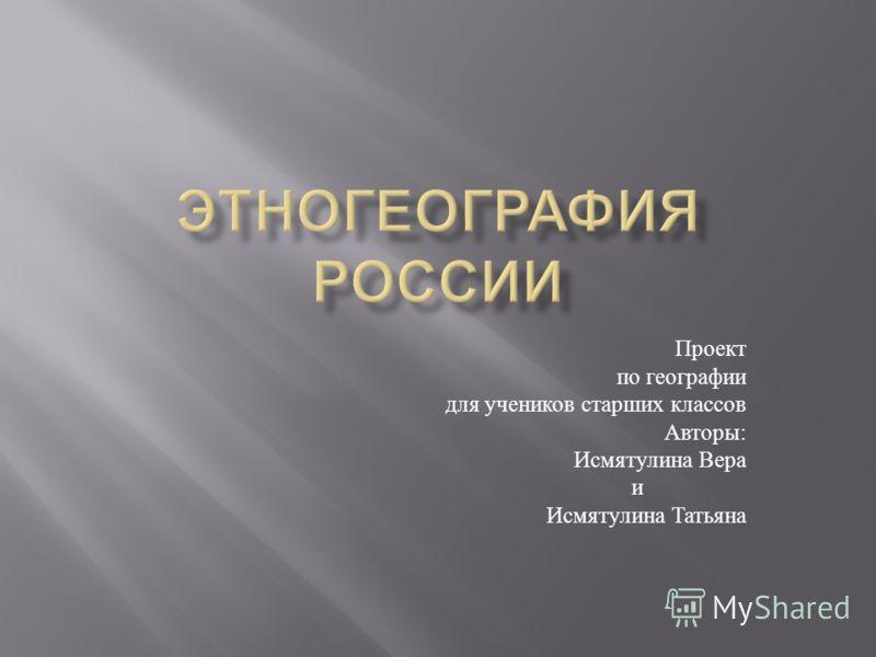 Проект по географии для учеников старших классов Авторы : Исмятулина Вера и Исмятулина Татьяна