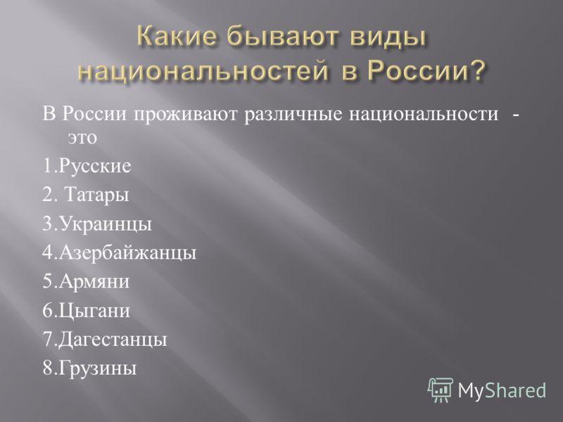 В России проживают различные национальности - это 1. Русские 2. Татары 3. Украинцы 4. Азербайжанцы 5. Армяни 6. Цыгани 7. Дагестанцы 8. Грузины