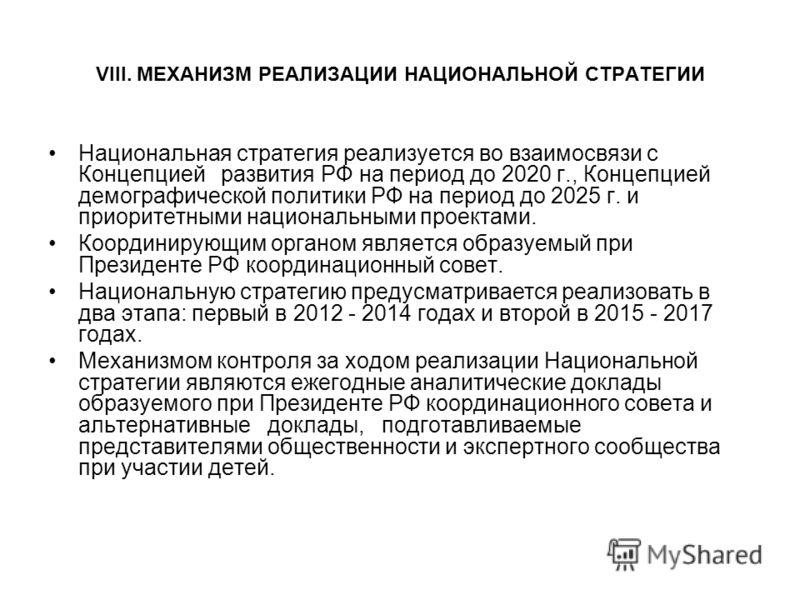 VIII. МЕХАНИЗМ РЕАЛИЗАЦИИ НАЦИОНАЛЬНОЙ СТРАТЕГИИ Национальная стратегия реализуется во взаимосвязи с Концепцией развития РФ на период до 2020 г., Концепцией демографической политики РФ на период до 2025 г. и приоритетными национальными проектами. Коо