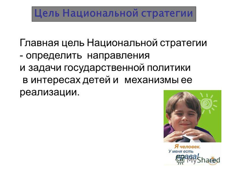 Цель Национальной стратегии Главная цель Национальной стратегии - определить направления и задачи государственной политики в интересах детей и механизмы ее реализации.