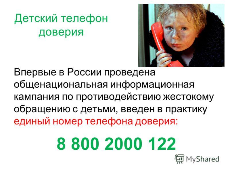 Детский телефон доверия Впервые в России проведена общенациональная информационная кампания по противодействию жестокому обращению с детьми, введен в практику единый номер телефона доверия: 8 800 2000 122