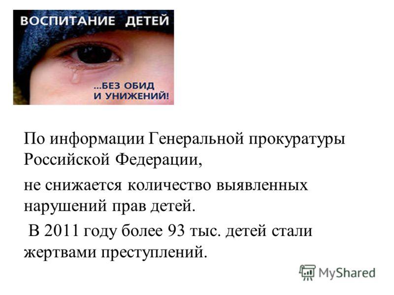 По информации Генеральной прокуратуры Российской Федерации, не снижается количество выявленных нарушений прав детей. В 2011 году более 93 тыс. детей стали жертвами преступлений.