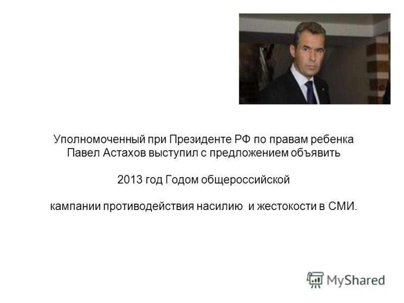 Уполномоченный при Президенте РФ по правам ребенка Павел Астахов выступил с предложением объявить 2013 год Годом общероссийской кампании противодействия насилию и жестокости в СМИ.
