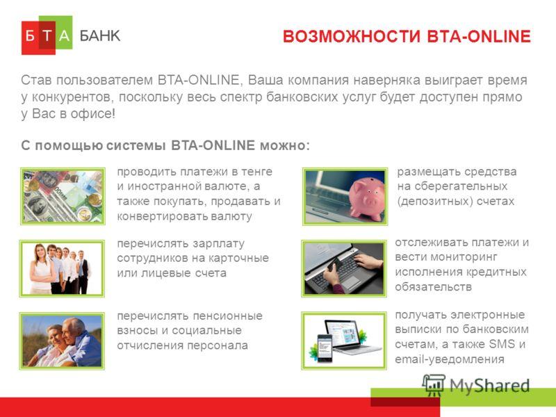 ВОЗМОЖНОСТИ BTA-ONLINE С помощью системы BTA-ONLINE можно: Став пользователем BTA-ONLINE, Ваша компания наверняка выиграет время у конкурентов, поскольку весь спектр банковских услуг будет доступен прямо у Вас в офисе! проводить платежи в тенге и ино