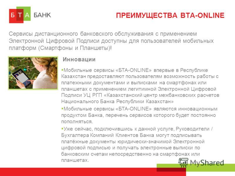 ПРЕИМУЩЕСТВА BTA-ONLINE Сервисы дистанционного банковского обслуживания с применением Электронной Цифровой Подписи доступны для пользователей мобильных платформ (Смартфоны и Планшеты)! Инновации Мобильные сервисы «БТА-ONLINE» впервые в Республике Каз