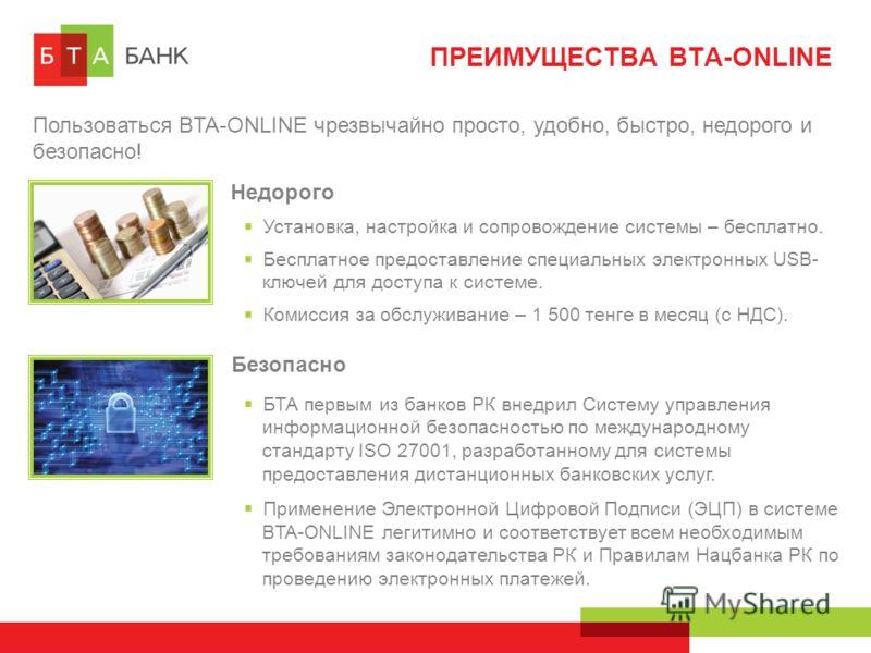 ПРЕИМУЩЕСТВА BTA-ONLINE Пользоваться BTA-ONLINE чрезвычайно просто, удобно, быстро, недорого и безопасно! Недорого Установка, настройка и сопровождение системы – бесплатно. Бесплатное предоставление специальных электронных USB- ключей для доступа к с