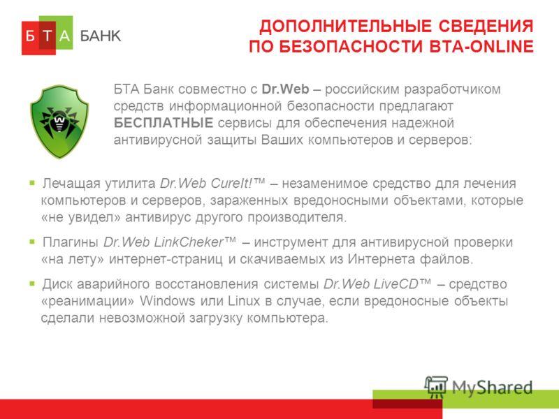 ДОПОЛНИТЕЛЬНЫЕ СВЕДЕНИЯ ПО БЕЗОПАСНОСТИ BTA-ONLINE БТА Банк совместно с Dr.Web – российским разработчиком средств информационной безопасности предлагают БЕСПЛАТНЫЕ сервисы для обеспечения надежной антивирусной защиты Ваших компьютеров и серверов: Леч