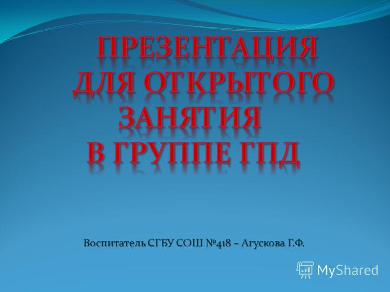 Воспитатель СГБУ СОШ 418 – Агускова Г.Ф.
