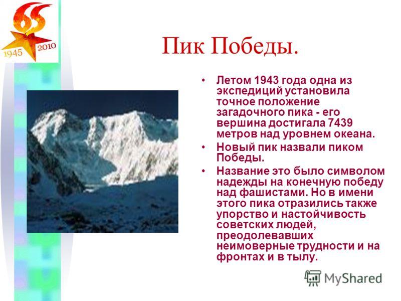 Пик Победы. Летом 1943 года одна из экспедиций установила точное положение загадочного пика - его вершина достигала 7439 метров над уровнем океана. Новый пик назвали пиком Победы. Название это было символом надежды на конечную победу над фашистами. Н