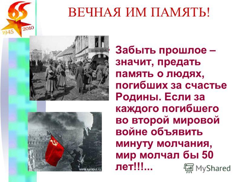 ВЕЧНАЯ ИМ ПАМЯТЬ! Забыть прошлое – значит, предать память о людях, погибших за счастье Родины. Если за каждого погибшего во второй мировой войне объявить минуту молчания, мир молчал бы 50 лет!!!...