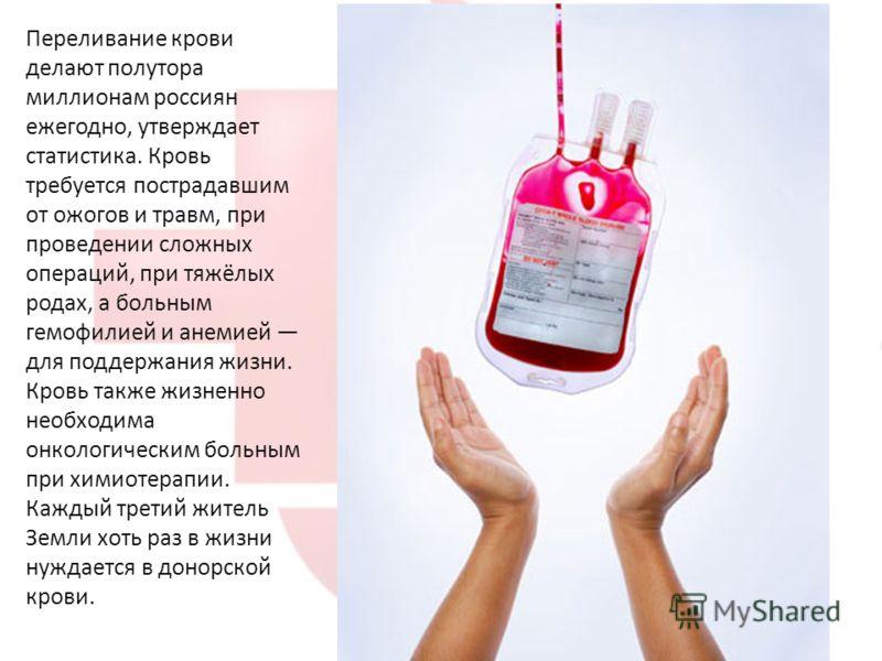 Переливание крови делают полутора миллионам россиян ежегодно, утверждает статистика. Кровь требуется пострадавшим от ожогов и травм, при проведении сложных операций, при тяжёлых родах, а больным гемофилией и анемией для поддержания жизни. Кровь также