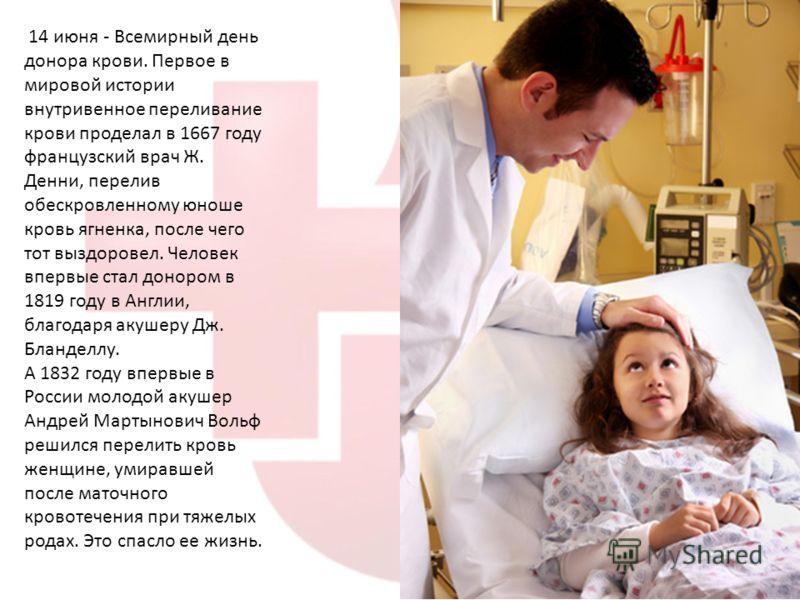 14 июня - Всемирный день донора крови. Первое в мировой истории внутривенное переливание крови проделал в 1667 году французский врач Ж. Денни, перелив обескровленному юноше кровь ягненка, после чего тот выздоровел. Человек впервые стал донором в 1819