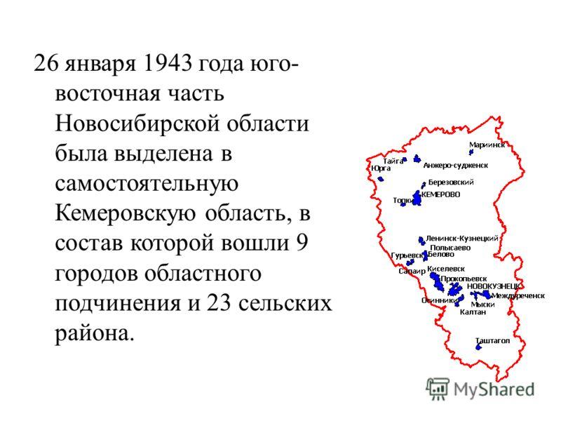 26 января 1943 года юго- восточная часть Новосибирской области была выделена в самостоятельную Кемеровскую область, в состав которой вошли 9 городов областного подчинения и 23 сельских района.