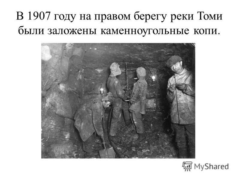 В 1907 году на правом берегу реки Томи были заложены каменноугольные копи.
