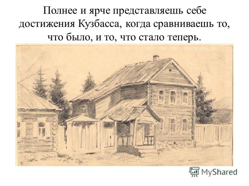 Полнее и ярче представляешь себе достижения Кузбасса, когда сравниваешь то, что было, и то, что стало теперь.