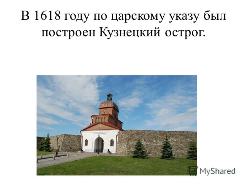 В 1618 году по царскому указу был построен Кузнецкий острог.