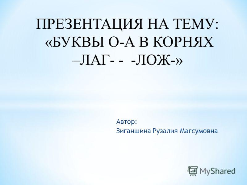 Автор: Зиганшина Рузалия Магсумовна ПРЕЗЕНТАЦИЯ НА ТЕМУ: «БУКВЫ О-А В КОРНЯХ –ЛАГ- - -ЛОЖ-»
