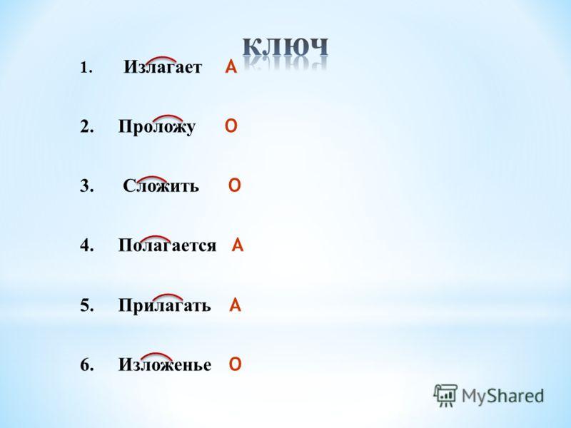 1. Излагает А 2. Проложу О 3. Сложить О 4. Полагается А 5. Прилагать А 6. Изложенье О