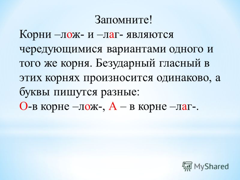 Запомните! Корни –лож- и –лаг- являются чередующимися вариантами одного и того же корня. Безударный гласный в этих корнях произносится одинаково, а буквы пишутся разные: О-в корне –лож-, А – в корне –лаг-.
