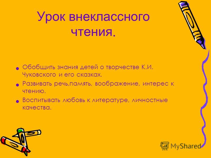 Урок внеклассного чтения. Обобщить знания детей о творчестве К.И. Чуковского и его сказках. Развивать речь,память, воображение, интерес к чтению. Воспитывать любовь к литературе, личностные качества.