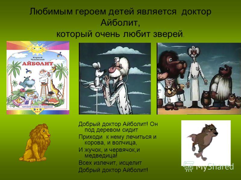 Любимым героем детей является доктор Айболит, который очень любит зверей. Добрый доктор Айболит! Он под деревом сидит Приходи к нему лечиться и корова, и волчица, И жучок, и червячок,и медведица! Всех излечит, исцелит Добрый доктор Айболит!